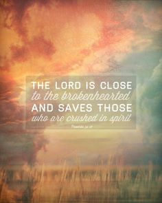 The lord is close to the broken hearted and saves those who are crushed in spirit