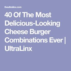 40 Of The Most Delicious-Looking Cheese Burger Combinations Ever | UltraLinx
