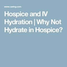 Hospice and IV Hydration | Why Not Hydrate in Hospice?