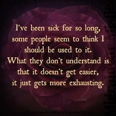 I've been in chronic pain for so long it actually doesn't get any easier!