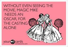 Without even seeing the movie, Magic Mike needs an Oscar, for the casting alone.