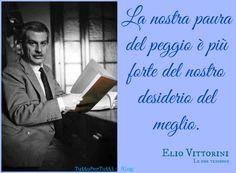 TuttoPerTutti: ELIO VITTORINI (Siracusa, 23 luglio 1908 – Milano, 12 febbraio 1966): La nostra paura del peggio è più forte del nostro desiderio del meglio. ....A volte è tristemente così.....