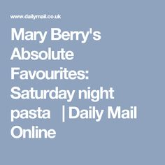 Mary Berry's Absolute Favourites: Saturday night pasta | Daily Mail Online