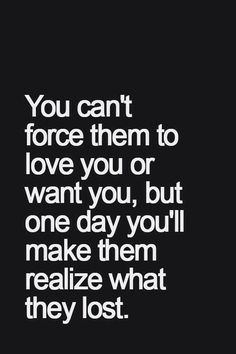 You can't force them to love you or want you, but one day you'll make them realize what they lost.
