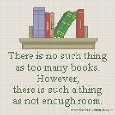 """There is no such thing as too many books. However, there is such a thing as not enough room."" Book Quote Cross Stitch Pattern © Shala KERRIGAN  (Crafter. Anchorage, Alaska) via her site, donteatthepaste. ..."