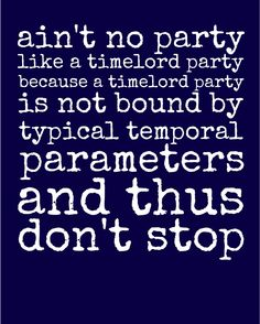 Ain't no party like a Time Lord party because a Time Lord party is not bound by typical temporal parameters and thus don't stop (Doctor Who)