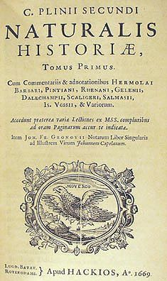 """Natural History (edition 1669)"" c. AD.77-79 by Pliny the Elder (Como 23AD – Pompeii 79AD). One of the largest single works to have survived from the Roman Empire, purports to cover the entire field of ancient knowledge. Became a model for all later encyclopedias. Consists of 37 books, including mathematical and physical description of the world, geography, ethnography, anthropology, human physiology, zoology, botany, agriculture, pharmacology, mineralogy, statuary, painting and sculpture."