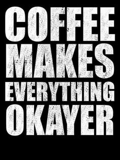 Coffee makes everything okayer. | Coffee Quotes