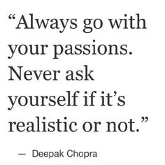 """Always go with your passion. Never ask yourself if it's realistic or not."" -Deepak Chopra"
