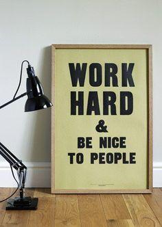 Trabalhe duro e seja bom com as pessoas. Grande lema!