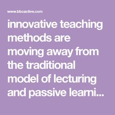 innovative teaching methods are moving away from the traditional model of lecturing and passive learning towards a greater focus on active learning