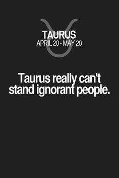 Taurus really can't stand ignorant people. Taurus | Taurus Quotes | Taurus Horoscope | Taurus Zodiac Signs