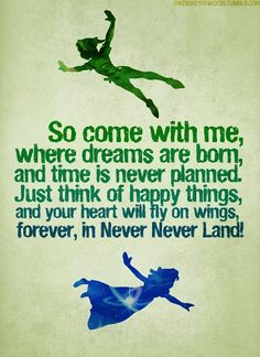 """Quote"""" So come with me, where dreams are born, and time is never planned. Just think of happy things, and your heart will fly on wings, forever, in Never Never Land!"""" Peter Pan Disney Quotes Tumblr, Cute Disney Quotes, Disney Love, Cute Quotes, Great Quotes, Inspirational Quotes, Walt Disney, Disney Sayings, Motivational Quotes"""