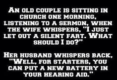 An old couple is sitting in church one morning listening to a sermon when the wife whispers I just let a silent fart what should I do Best Funny Jokes, Funny Signs, Jokes Quotes, Funny Quotes, Hilarious Sayings, Quotable Quotes, Senior Humor, Old Couples, Hearing Aids