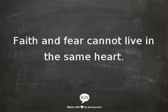 Faith and fear cannot live in the same heart.