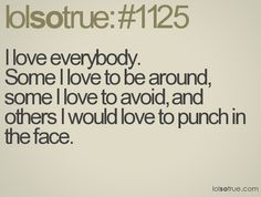 i love everybody, some i love to be around, some i love to avoid, and others i would love to punch in the face
