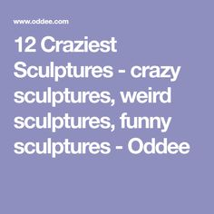 12 Craziest Sculptures - crazy sculptures, weird sculptures, funny sculptures - Oddee