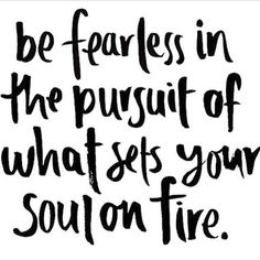 these words ring so true to me. A long time ago I decided to pursue fearlessly. Changed my life.