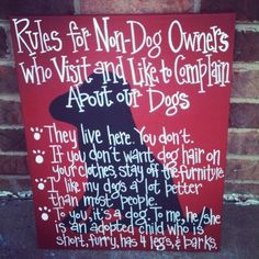 Rules for Non-Dog owners who visit and like to complain about our dogs.   They live here- you dont.  If you don't want dog hair on your clothes stay off the FURniture  I like my dogs a lot better than most people  To you it is a dog. To me he/she is an aopted child who is short, furry, has 4 legs and barks