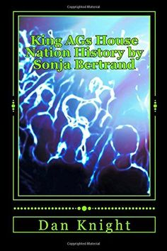 King A'G's House Nation History by Sonja Bertrand: The Original Warehouse I got lost in house (Free Your Mind at the House Nation Parties) (Volume 1) by King Dan Edward Knight Sr., http://www.amazon.com/dp/1499775733/ref=cm_sw_r_pi_dp_k-DUtb1KGWFWD