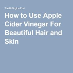 How to Use Apple Cider Vinegar For Beautiful Hair and Skin