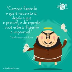 """Comece fazendo o que é necessário, depois o que é possível, e logo você estará fazendo o impossível"". 