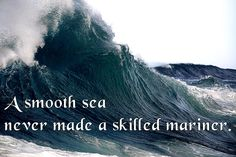 A smooth sea never made a skilled mariner. ~English Proverb