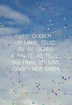 <p></p><p>Uns querem um final feliz. Eu só quero a parte do feliz, do final eu não quero nem saber.</p>