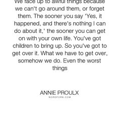 """Annie Proulx - """"We face up to awful things because we can't go around them, or forget them. The sooner..."""". adversity, hard-times"""