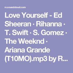 Love Yourself - Ed Sheeran · Rihanna · T. Swift · S. Gomez · The Weeknd · Ariana Grande (T10MO).mp3 by Ramón Westenberg on SoundCloud - Hear the world's sounds