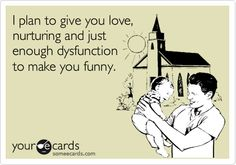 Funny Baby Ecard: I plan to give you love, nurturing and just enough dysfunction to make you funny. Lol