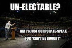 """UN-ELECTABLE? That's just corporate-speak for """"can't be bought!"""""""