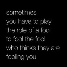 Sometimes you have to play  the role of a fool.