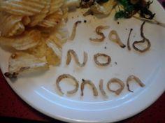 I said no onion.