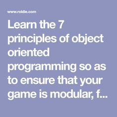 Learn the 7 principles of object oriented programming so as to ensure that your game is modular, flexible, adaptable and maintainable.