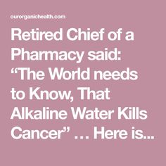 "Retired Chief of a Pharmacy said: ""The World needs to Know, That Alkaline Water Kills Cancer"" … Here is How to Prepare it! - Organic Health"