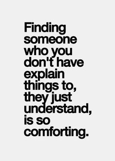 Finding someone who you don't have explain things to, they just understand, is so comforting.