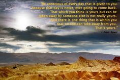 Be conscious of every day that is given to you.  Prem Rawat. Words of Peace. www.wopg.org
