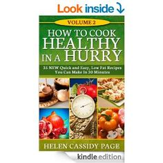 How To Cook Healthy in a Hurry: Volume 2, 35 New, Quick And Easy Low Fat Recipes You Can Prepare In 30 Minutes - Kindle edition by Helen Cassidy Page. Cookbooks, Food & Wine Kindle eBooks @ Amazon.com.