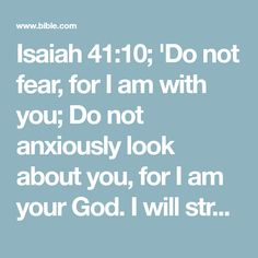 Isaiah 41:10; 'Do not fear, for I am with you; Do not anxiously look about you, for I am your God. I will strengthen you, surely I will help you, Surely I will uphold you with My righteous right hand.'
