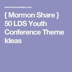 { Mormon Share } 50 LDS Youth Conference Theme Ideas