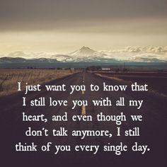 I just want you to know that I still love you with all my heart, and even though we don't talk anymore, I still think of you every single day. I will always think about you Sad Friendship Quotes, Sad Quotes, Love Quotes, Qoutes, Inspirational Quotes, I Still Love You Quotes, Loss Of Friendship, Missing Friends Quotes, Mistake Quotes