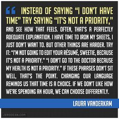 """""""Instead of saying """"I don't have time"""" try saying """"it's not a priority,"""" and see how that feels..."""" -- Laura Vanderkam"""