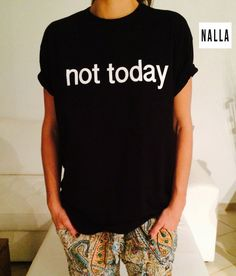 Welcome to Nalla shop :)  For sale we have these great Not today t-shirts!   With a large range of colors and sizes - just select your perfect choice