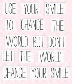 Use your smile to change the world, but don't let the world change your smile