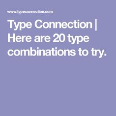 Type Connection | Here are 20 type combinations to try.