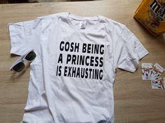 Gosh Being A Princess Is Exhausting Tshirt - Fashion funny slogan womens girls sassy cute top door SasCreationsStore op Etsy