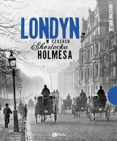 """Krystyna Kaplan, """"Londyn w czasach Sherlocka Holmesa"""", Wydawnictwo Naukowe PWN, Warszawa 2016. 286 stron"""