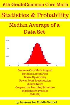 This lesson focuses on finding the  Median Average of a Data Se. This is a comprehensive lesson so the teacher will only have to download the product and then print out copies with their students. This product covers the first 6th Grade Common Core Math Standard of:6.SPA.2Understand that a set of data collected to answer a statistical question has a distribution which can be described by its center, spread, and overall shape…