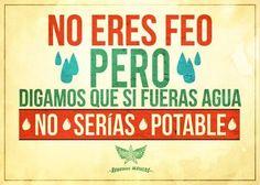 No eres feo pero .... digamos que si fueras agua.... no sería potable
